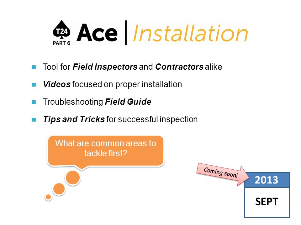 Tool for Field Inspectors and Contractors alike Videos focused on proper installation Troubleshooting Field Guide Tips and Tricks for successful inspection SEPT 2013 Coming soon.