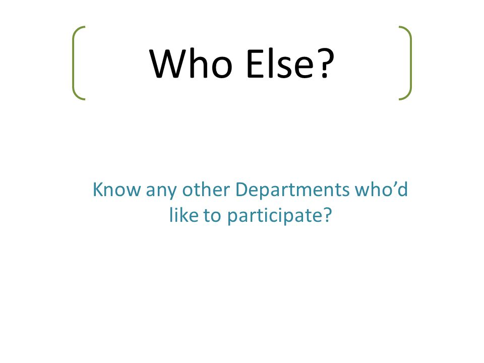 Who Else? Know any other Departments who'd like to participate?