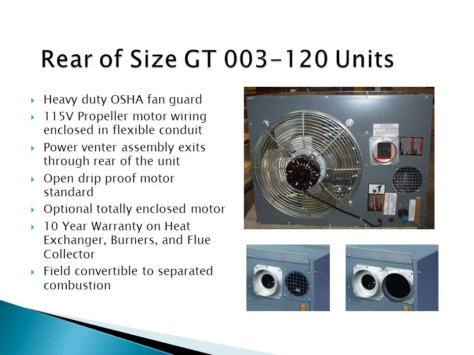  Heavy duty OSHA fan guard  115V Propeller motor wiring enclosed in flexible conduit  Power venter assembly exits through rear of the unit  Open drip proof motor standard  Optional totally enclosed motor  10 Year Warranty on Heat Exchanger, Burners, and Flue Collector  Field convertible to separated combustion
