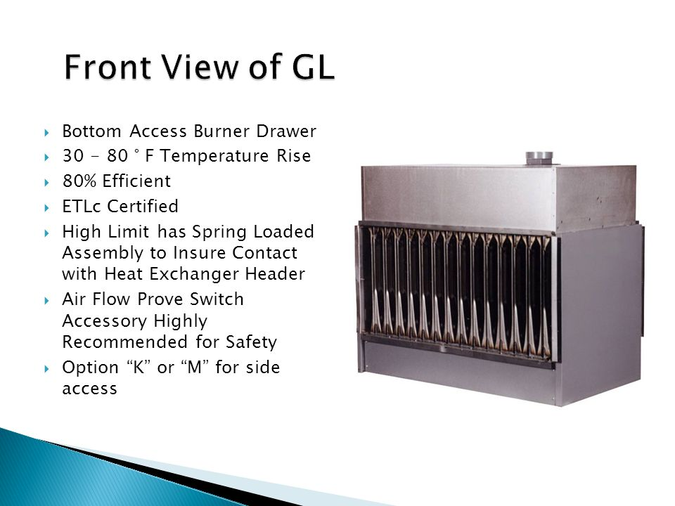  Bottom Access Burner Drawer  30 - 80 ° F Temperature Rise  80% Efficient  ETLc Certified  High Limit has Spring Loaded Assembly to Insure Contact with Heat Exchanger Header  Air Flow Prove Switch Accessory Highly Recommended for Safety  Option K or M for side access
