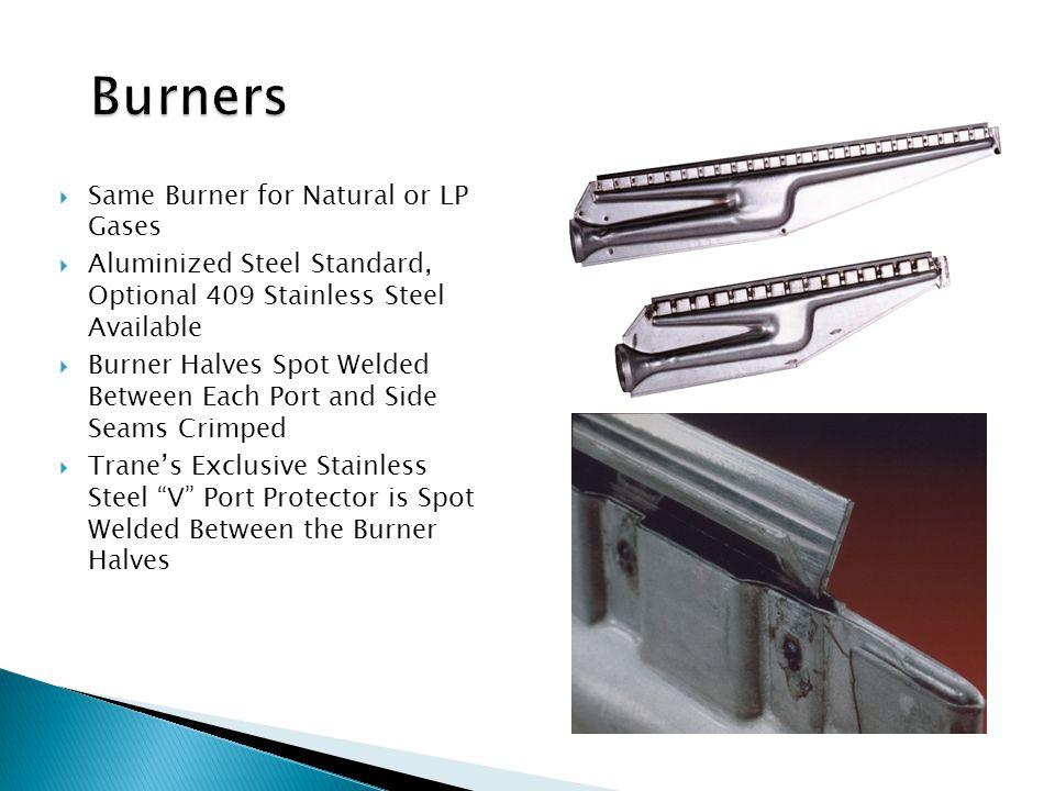 Same Burner for Natural or LP Gases  Aluminized Steel Standard, Optional 409 Stainless Steel Available  Burner Halves Spot Welded Between Each Por