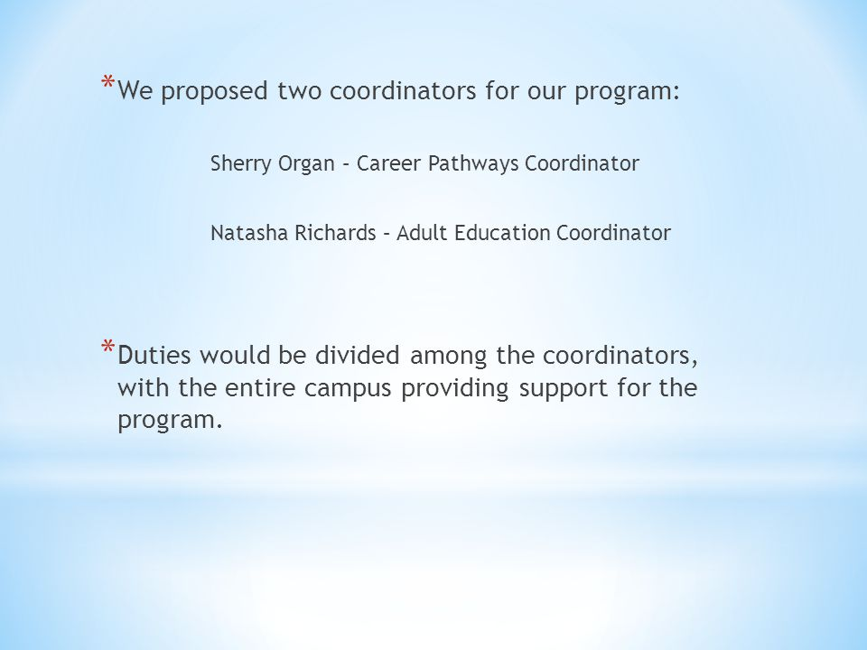 * We proposed two coordinators for our program: Sherry Organ – Career Pathways Coordinator Natasha Richards – Adult Education Coordinator * Duties would be divided among the coordinators, with the entire campus providing support for the program.