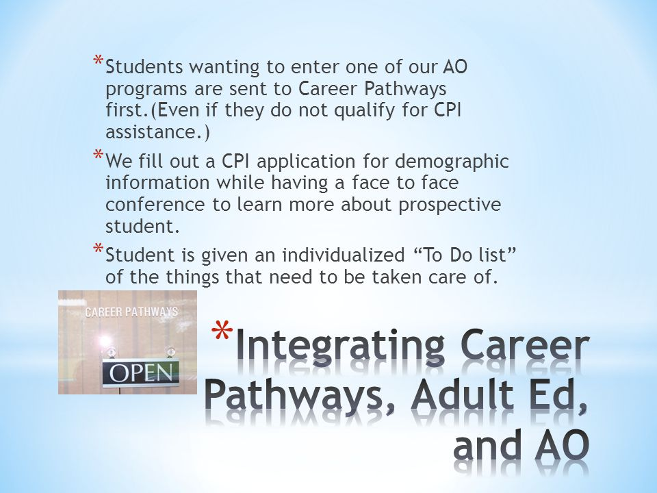 * Students wanting to enter one of our AO programs are sent to Career Pathways first.(Even if they do not qualify for CPI assistance.) * We fill out a CPI application for demographic information while having a face to face conference to learn more about prospective student.