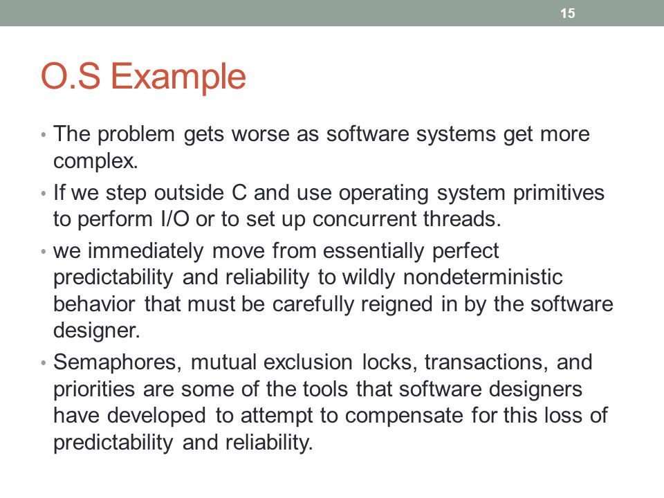 O.S Example The problem gets worse as software systems get more complex. If we step outside C and use operating system primitives to perform I/O or to