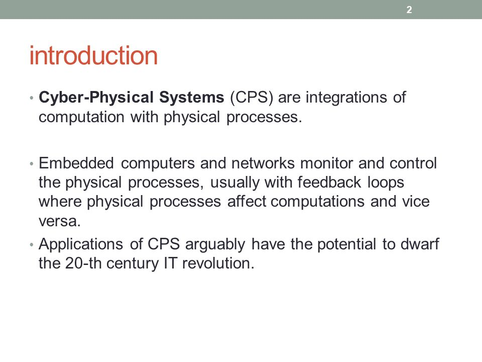 introduction Cyber-Physical Systems (CPS) are integrations of computation with physical processes. Embedded computers and networks monitor and control