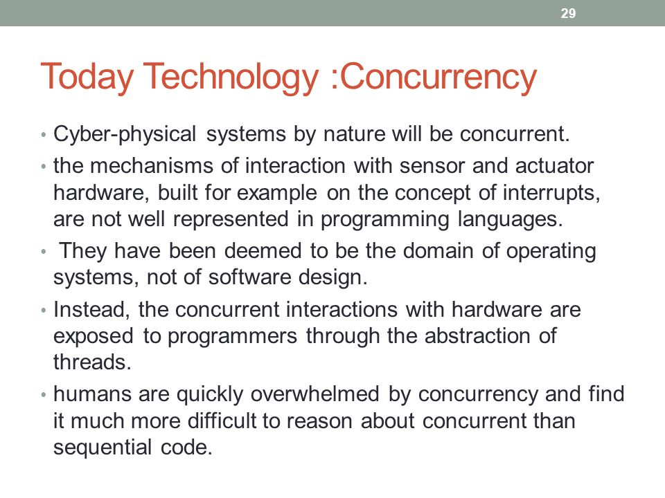 Today Technology :Concurrency Cyber-physical systems by nature will be concurrent. the mechanisms of interaction with sensor and actuator hardware, bu