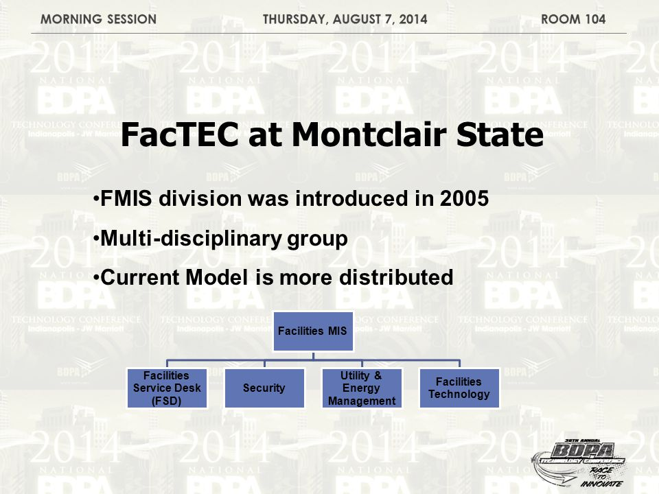 FacTEC at Montclair State FMIS division was introduced in 2005 Multi-disciplinary group Current Model is more distributed Facilities MIS Facilities Service Desk (FSD) Security Utility & Energy Management Facilities Technology