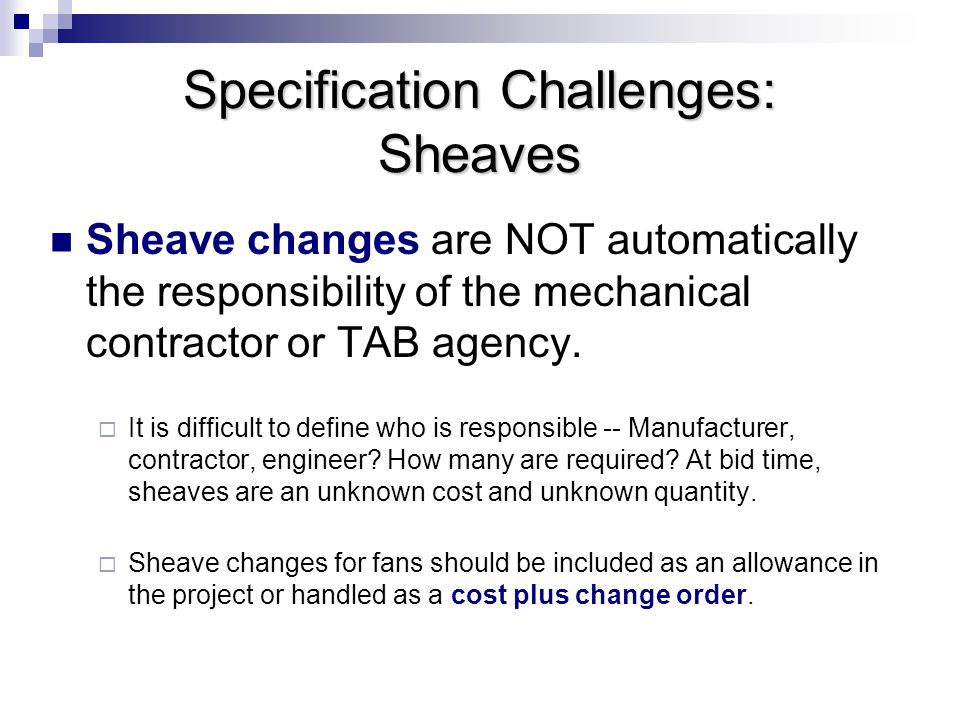 Specification Challenges: Sheaves Sheave changes are NOT automatically the responsibility of the mechanical contractor or TAB agency.