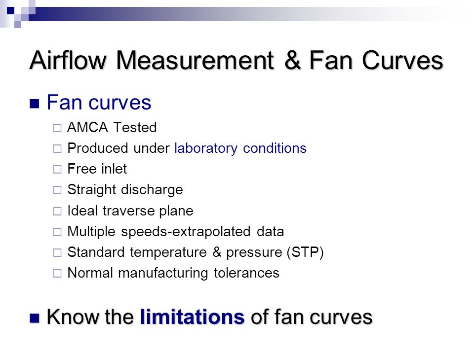 Airflow Measurement & Fan Curves Fan curves  AMCA Tested  Produced under laboratory conditions  Free inlet  Straight discharge  Ideal traverse plane  Multiple speeds-extrapolated data  Standard temperature & pressure (STP)  Normal manufacturing tolerances Know the limitations of fan curves Know the limitations of fan curves