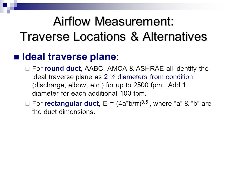 Airflow Measurement: Traverse Locations & Alternatives Ideal traverse plane:  For round duct, AABC, AMCA & ASHRAE all identify the ideal traverse plane as 2 ½ diameters from condition (discharge, elbow, etc.) for up to 2500 fpm.