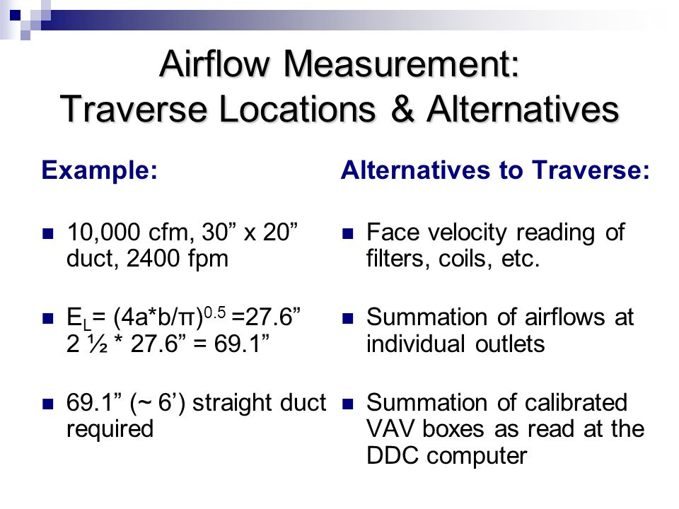 Example: 10,000 cfm, 30 x 20 duct, 2400 fpm E L = (4a*b/π) 0.5 =27.6 2 ½ * 27.6 = 69.1 69.1 (~ 6') straight duct required Alternatives to Traverse: Face velocity reading of filters, coils, etc.
