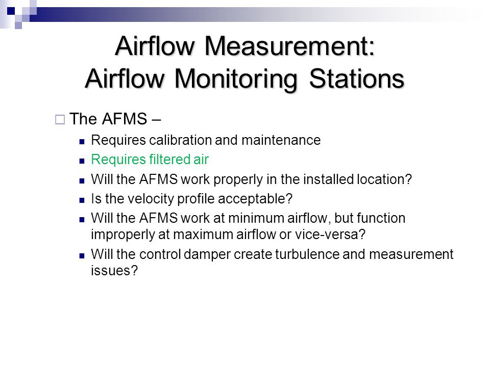 Airflow Measurement: Airflow Monitoring Stations  The AFMS – Requires calibration and maintenance Requires filtered air Will the AFMS work properly in the installed location.