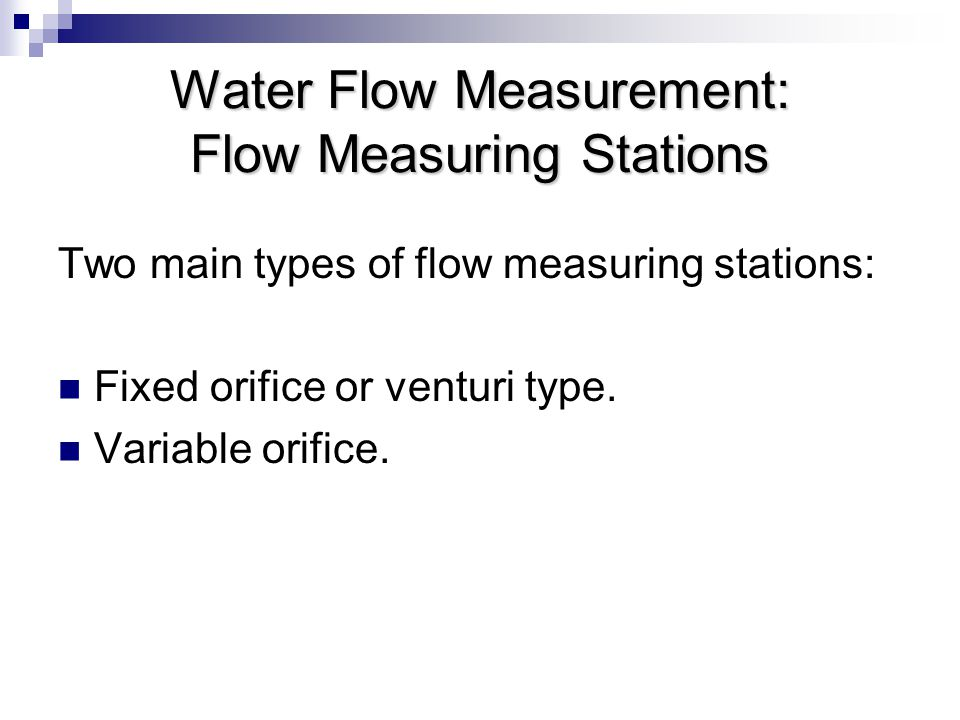 Water Flow Measurement: Flow Measuring Stations Two main types of flow measuring stations: Fixed orifice or venturi type.