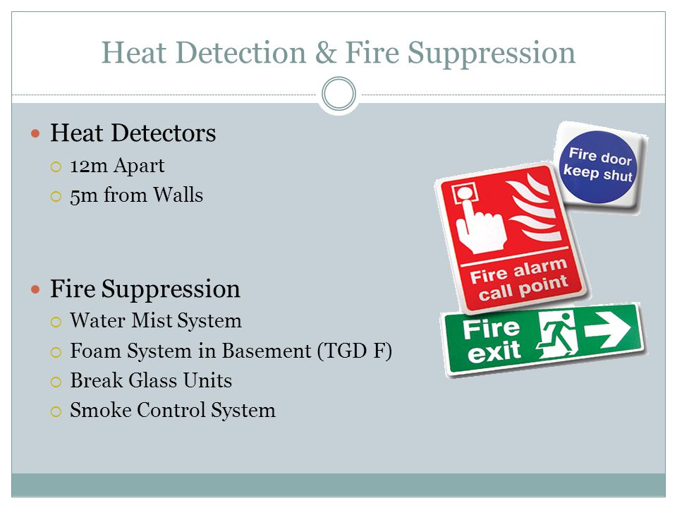Heat Detection & Fire Suppression Heat Detectors  12m Apart  5m from Walls Fire Suppression  Water Mist System  Foam System in Basement (TGD F)  Break Glass Units  Smoke Control System