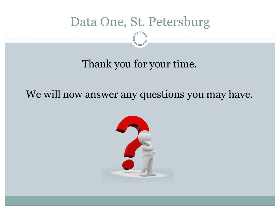 Data One, St. Petersburg Thank you for your time. We will now answer any questions you may have.