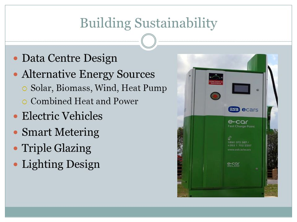 Building Sustainability Data Centre Design Alternative Energy Sources  Solar, Biomass, Wind, Heat Pump  Combined Heat and Power Electric Vehicles Smart Metering Triple Glazing Lighting Design