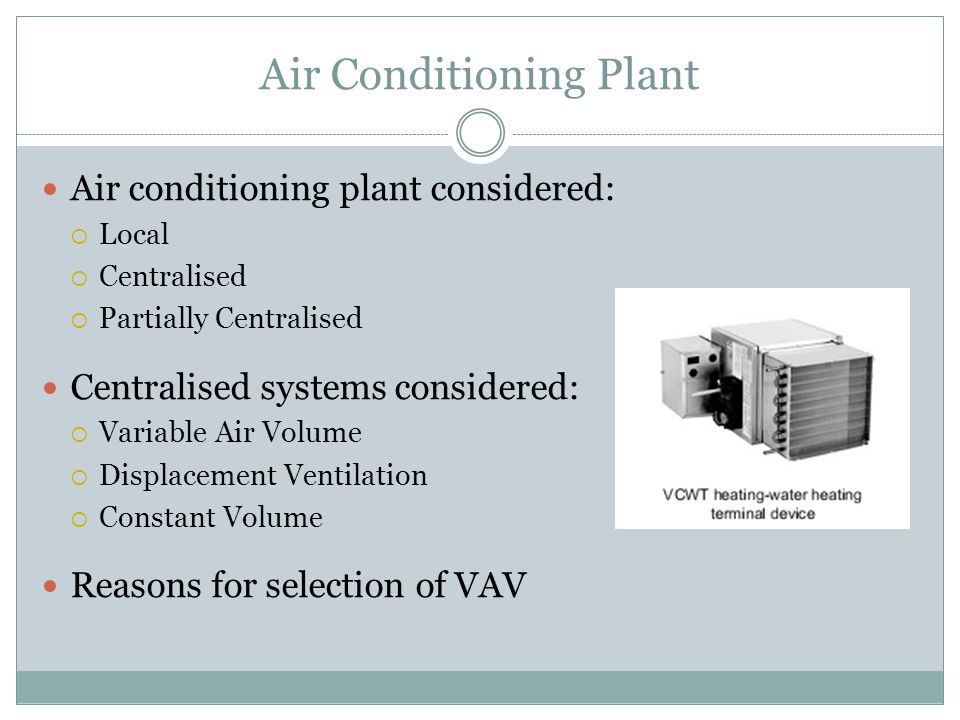 Air Conditioning Plant Air conditioning plant considered:  Local  Centralised  Partially Centralised Centralised systems considered:  Variable Air Volume  Displacement Ventilation  Constant Volume Reasons for selection of VAV