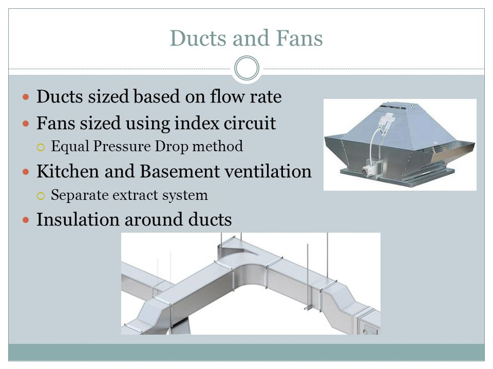 Ducts and Fans Ducts sized based on flow rate Fans sized using index circuit  Equal Pressure Drop method Kitchen and Basement ventilation  Separate extract system Insulation around ducts