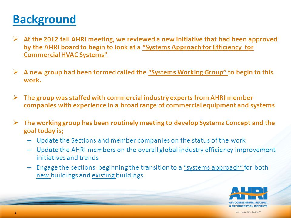 "Background  At the 2012 fall AHRI meeting, we reviewed a new initiative that had been approved by the AHRI board to begin to look at a ""Systems Appro"