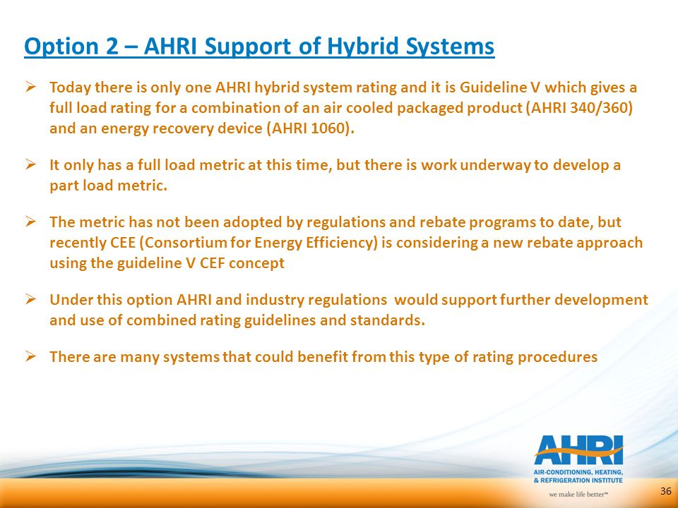Option 2 – AHRI Support of Hybrid Systems  Today there is only one AHRI hybrid system rating and it is Guideline V which gives a full load rating for
