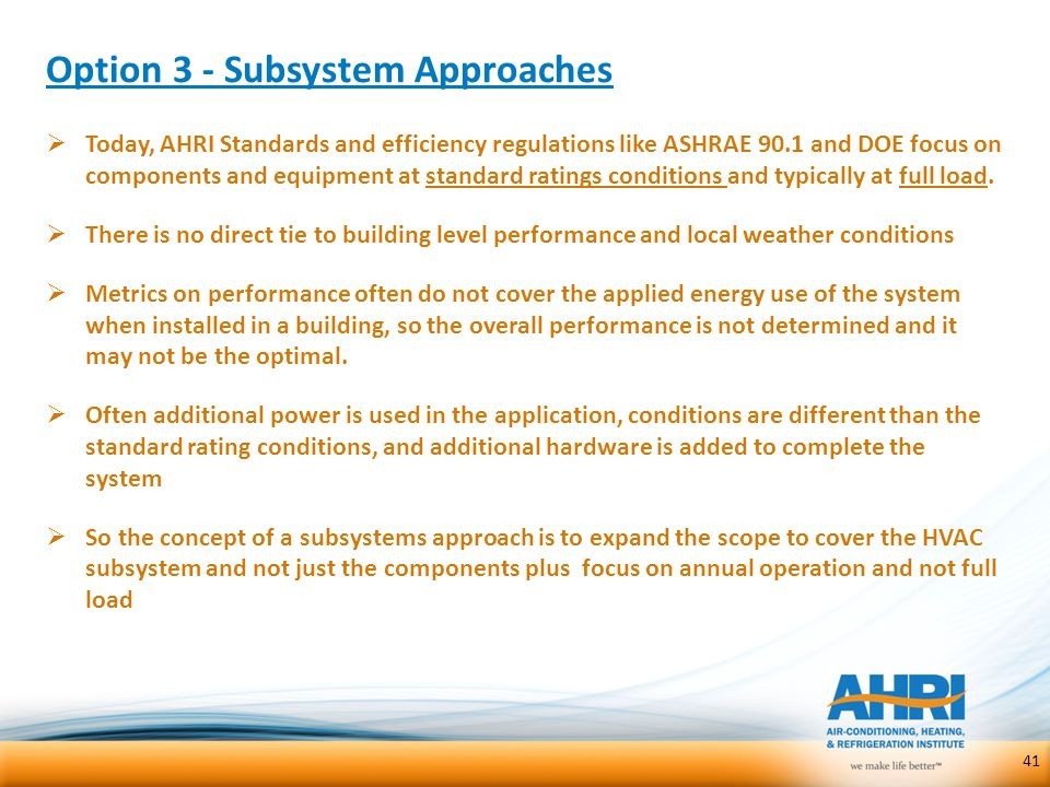 Option 3 - Subsystem Approaches  Today, AHRI Standards and efficiency regulations like ASHRAE 90.1 and DOE focus on components and equipment at stand