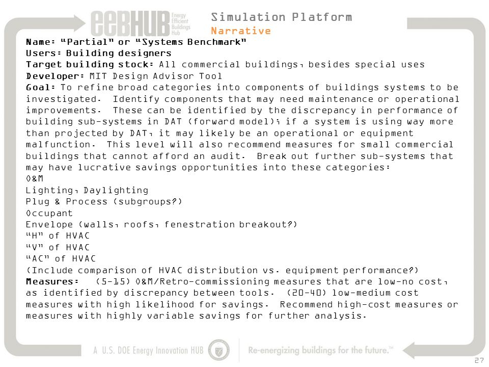 27 Name: Partial or Systems Benchmark Users: Building designers Target building stock: All commercial buildings, besides special uses Developer: MIT Design Advisor Tool Goal: To refine broad categories into components of buildings systems to be investigated.