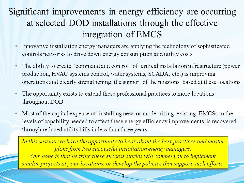 Significant improvements in energy efficiency are occurring at selected DOD installations through the effective integration of EMCS 3 Innovative installation energy managers are applying the technology of sophisticated controls networks to drive down energy consumption and utility costs The ability to create command and control of critical installation infrastructure (power production, HVAC systems control, water systems, SCADA, etc.) is improving operations and clearly strengthening the support of the missions based at these locations The opportunity exists to extend these professional practices to more locations throughout DOD Most of the capital expense of installing new, or modernizing existing, EMCSs to the levels of capability needed to affect these energy efficiency improvements is recovered through reduced utility bills in less than three years In this session we have the opportunity to hear about the best practices and master plans from two successful installation energy managers.