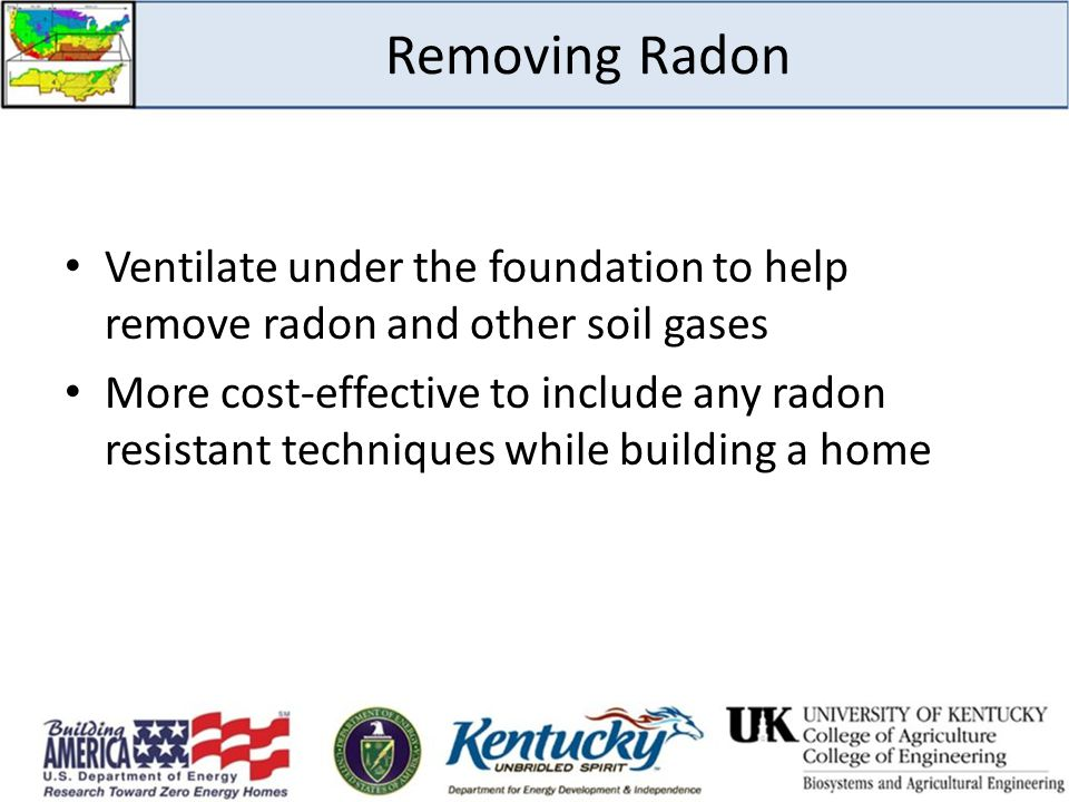 Removing Radon Ventilate under the foundation to help remove radon and other soil gases More cost-effective to include any radon resistant techniques