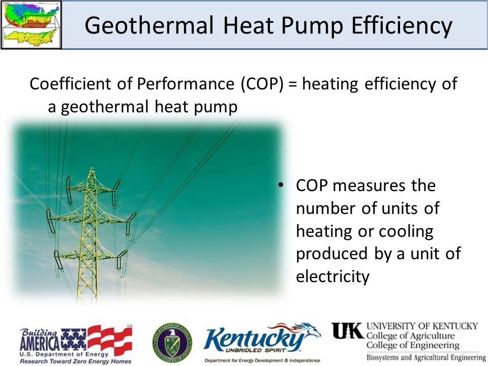 Geothermal Heat Pump Efficiency Coefficient of Performance (COP) = heating efficiency of a geothermal heat pump COP measures the number of units of he