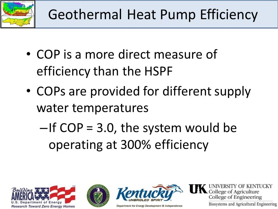 Geothermal Heat Pump Efficiency COP is a more direct measure of efficiency than the HSPF COPs are provided for different supply water temperatures – I