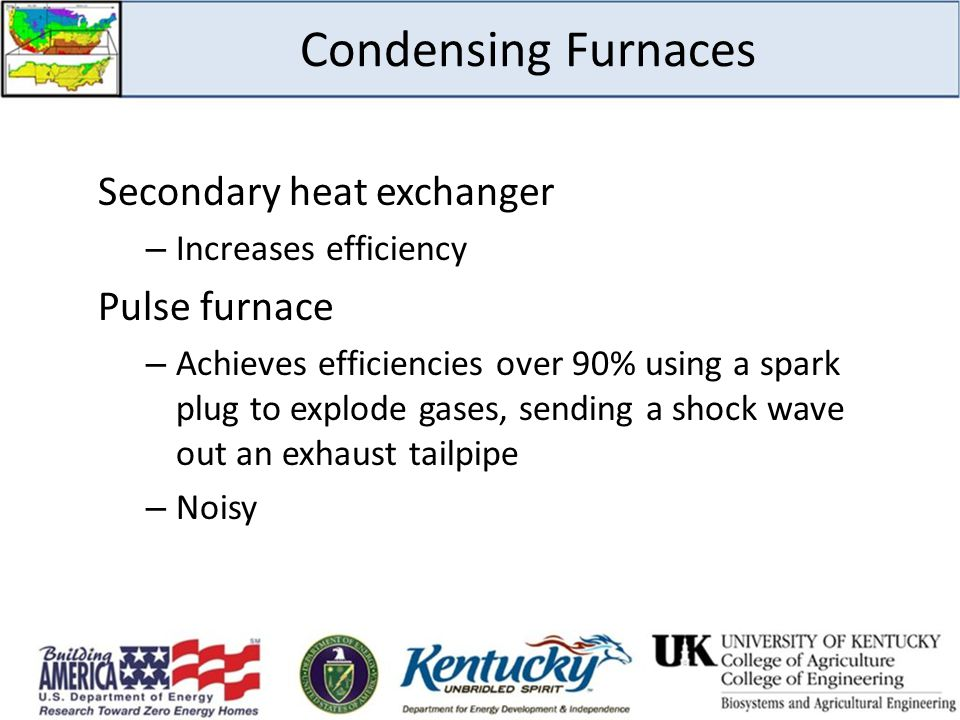 Condensing Furnaces Secondary heat exchanger – Increases efficiency Pulse furnace – Achieves efficiencies over 90% using a spark plug to explode gases