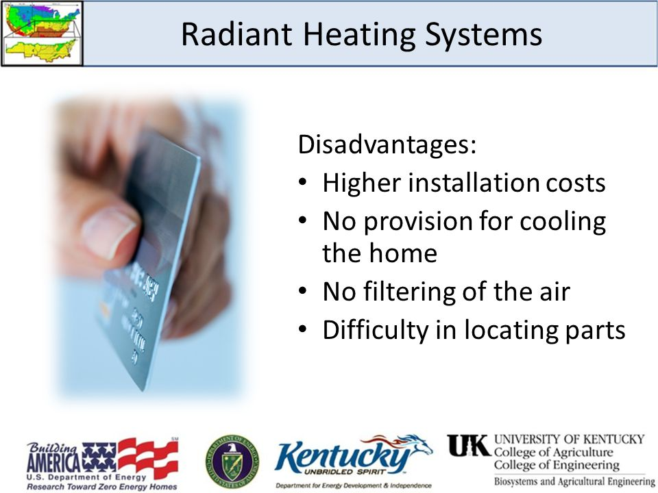 Radiant Heating Systems Disadvantages: Higher installation costs No provision for cooling the home No filtering of the air Difficulty in locating part