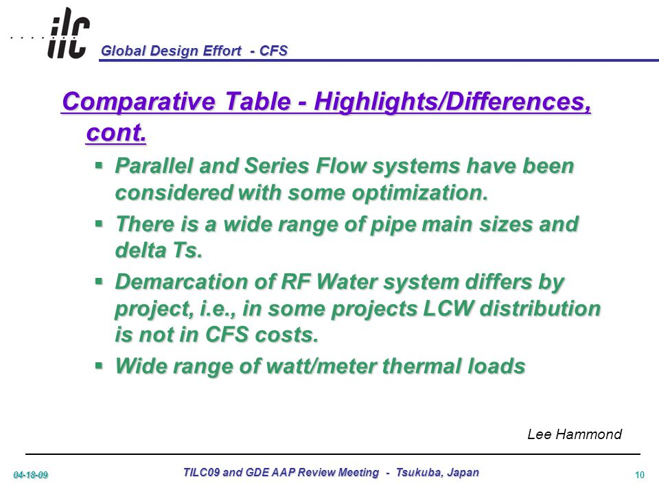 Global Design Effort - CFS 04-18-09 TILC09 and GDE AAP Review Meeting - Tsukuba, Japan 10 Comparative Table - Highlights/Differences, cont.