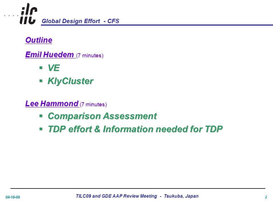 Global Design Effort - CFS 04-18-09 TILC09 and GDE AAP Review Meeting - Tsukuba, Japan 2 Outline Emil Huedem (7 minutes)  VE  KlyCluster Lee Hammond (7 minutes)  Comparison Assessment  TDP effort & Information needed for TDP