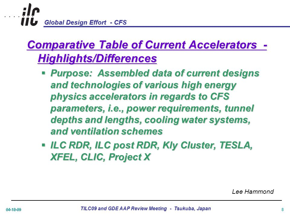 Global Design Effort - CFS 04-18-09 TILC09 and GDE AAP Review Meeting - Tsukuba, Japan 8 Comparative Table of Current Accelerators - Highlights/Differences  Purpose: Assembled data of current designs and technologies of various high energy physics accelerators in regards to CFS parameters, i.e., power requirements, tunnel depths and lengths, cooling water systems, and ventilation schemes  ILC RDR, ILC post RDR, Kly Cluster, TESLA, XFEL, CLIC, Project X Lee Hammond