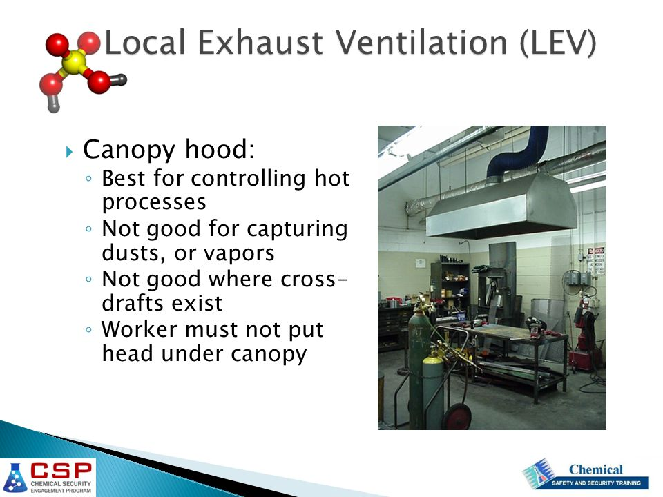  Canopy hood: ◦ Best for controlling hot processes ◦ Not good for capturing dusts, or vapors ◦ Not good where cross- drafts exist ◦ Worker must not p