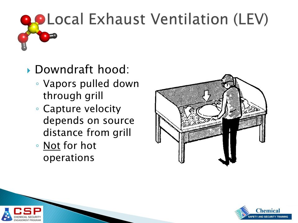  Downdraft hood: ◦ Vapors pulled down through grill ◦ Capture velocity depends on source distance from grill ◦ Not for hot operations Local Exhaust V