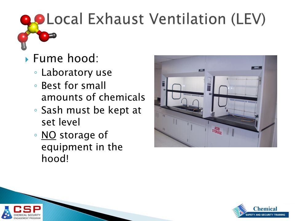  Fume hood: ◦ Laboratory use ◦ Best for small amounts of chemicals ◦ Sash must be kept at set level ◦ NO storage of equipment in the hood! Local Exha