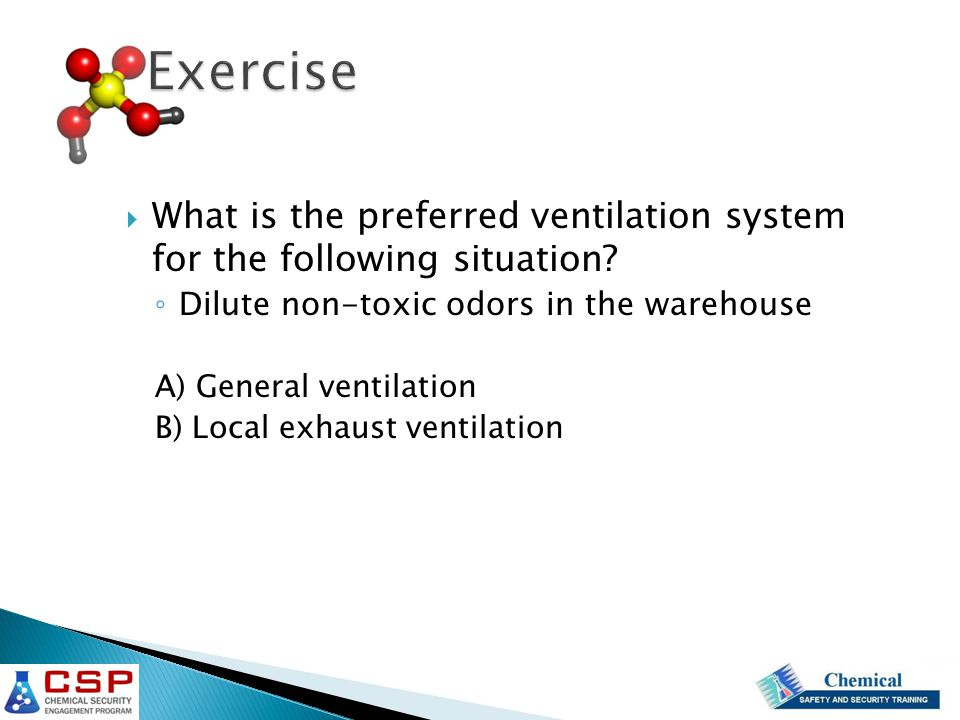  What is the preferred ventilation system for the following situation? ◦ Dilute non-toxic odors in the warehouse A) General ventilation B) Local exha