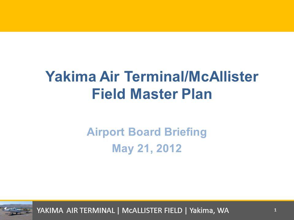 Yakima Air Terminal/McAllister Field Master Plan Airport Board Briefing May 21, 2012 YAKIMA AIR TERMINAL | McALLISTER FIELD | Yakima, WA 1