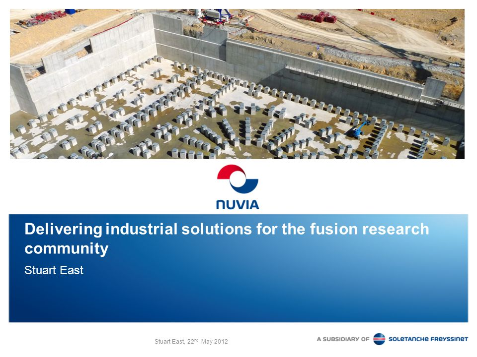 Stuart East, 22 nd May 2012 Delivering industrial solutions for the fusion research community Stuart East