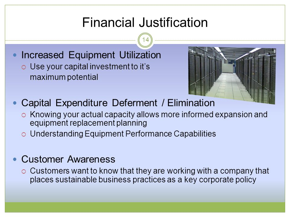 Financial Justification Increased Equipment Utilization  Use your capital investment to it's maximum potential Capital Expenditure Deferment / Elimination  Knowing your actual capacity allows more informed expansion and equipment replacement planning  Understanding Equipment Performance Capabilities Customer Awareness  Customers want to know that they are working with a company that places sustainable business practices as a key corporate policy 14