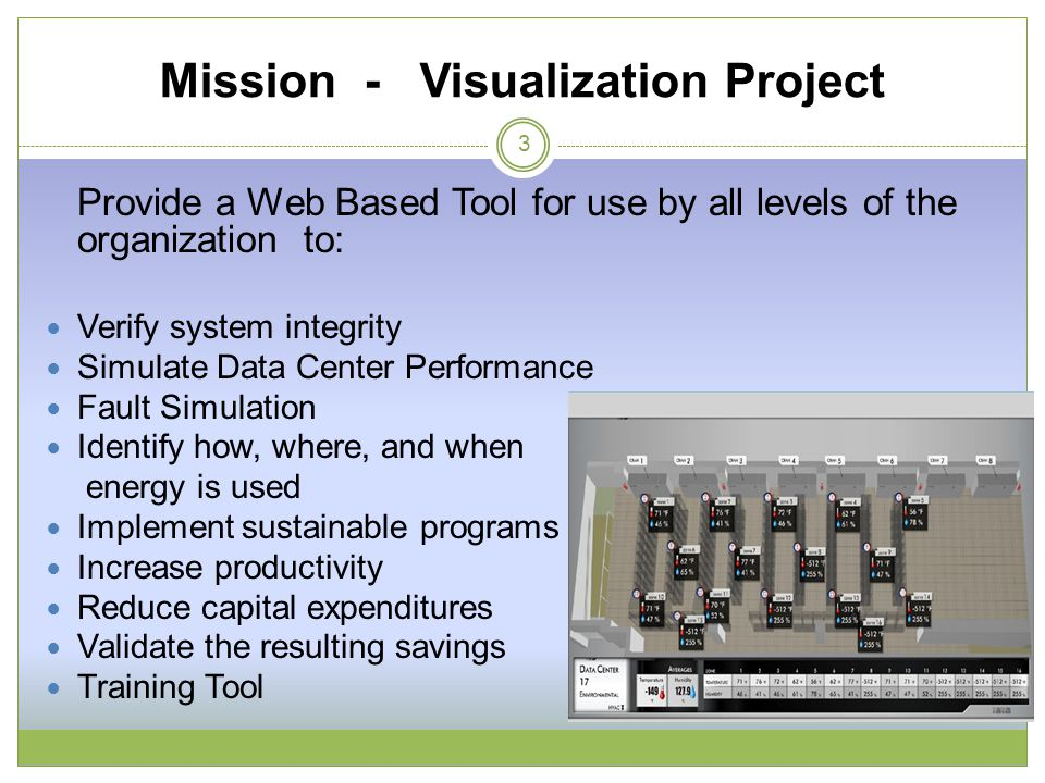 Mission - Visualization Project 3 Provide a Web Based Tool for use by all levels of the organization to: Verify system integrity Simulate Data Center Performance Fault Simulation Identify how, where, and when energy is used Implement sustainable programs Increase productivity Reduce capital expenditures Validate the resulting savings Training Tool