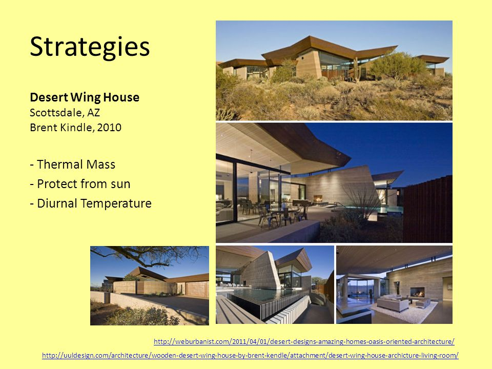 Strategies Desert Wing House Scottsdale, AZ Brent Kindle, 2010 - Thermal Mass - Protect from sun - Diurnal Temperature http://weburbanist.com/2011/04/01/desert-designs-amazing-homes-oasis-oriented-architecture/ http://uuldesign.com/architecture/wooden-desert-wing-house-by-brent-kendle/attachment/desert-wing-house-archicture-living-room/