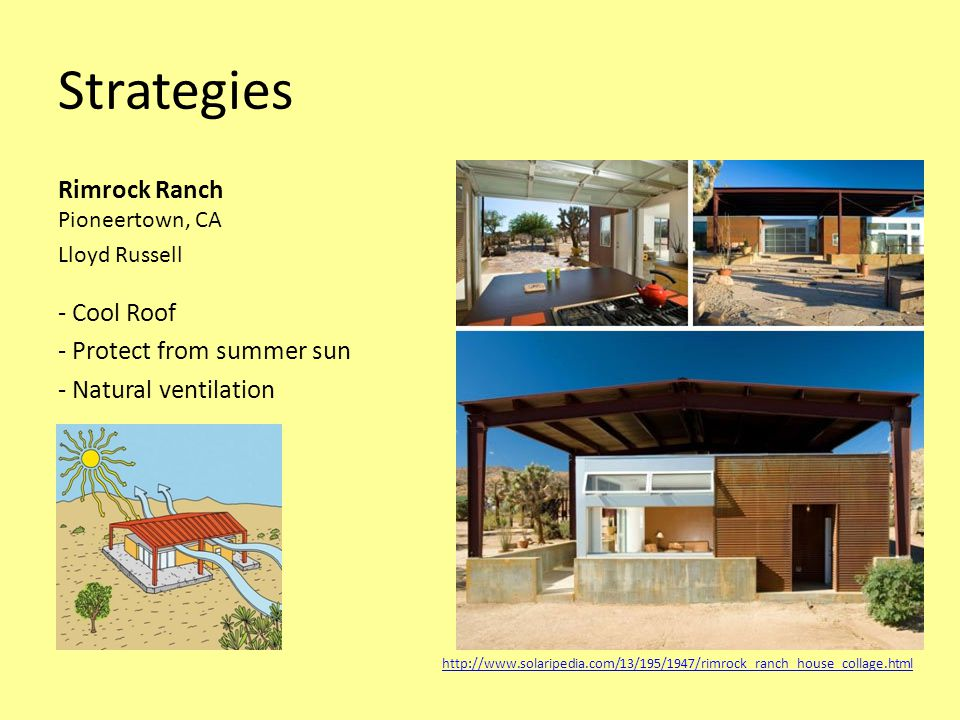 Strategies Rimrock Ranch Pioneertown, CA Lloyd Russell - Cool Roof - Protect from summer sun - Natural ventilation http://www.solaripedia.com/13/195/1947/rimrock_ranch_house_collage.html