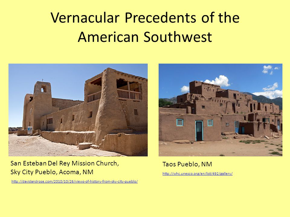 Vernacular Precedents of the American Southwest http://whc.unesco.org/en/list/492/gallery/ Taos Pueblo, NM http://davidandrose.com/2010/10/26/views-of-history-from-sky-city-pueblo/ San Esteban Del Rey Mission Church, Sky City Pueblo, Acoma, NM