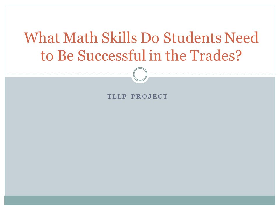 TLLP PROJECT What Math Skills Do Students Need to Be Successful in the Trades?
