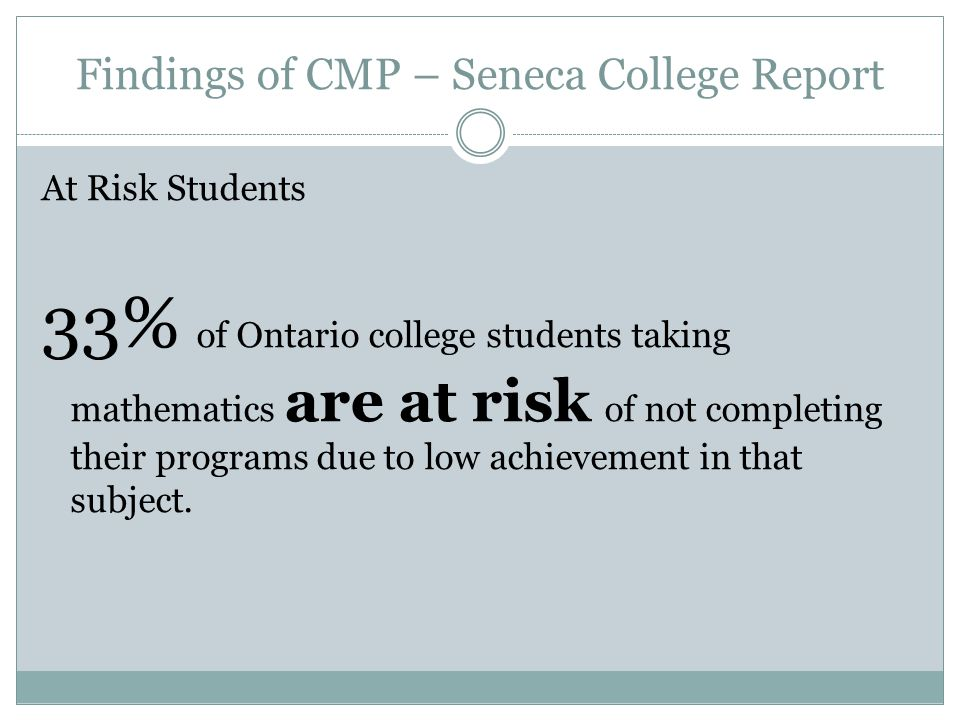 Findings of CMP – Seneca College Report At Risk Students 33% of Ontario college students taking mathematics are at risk of not completing their programs due to low achievement in that subject.