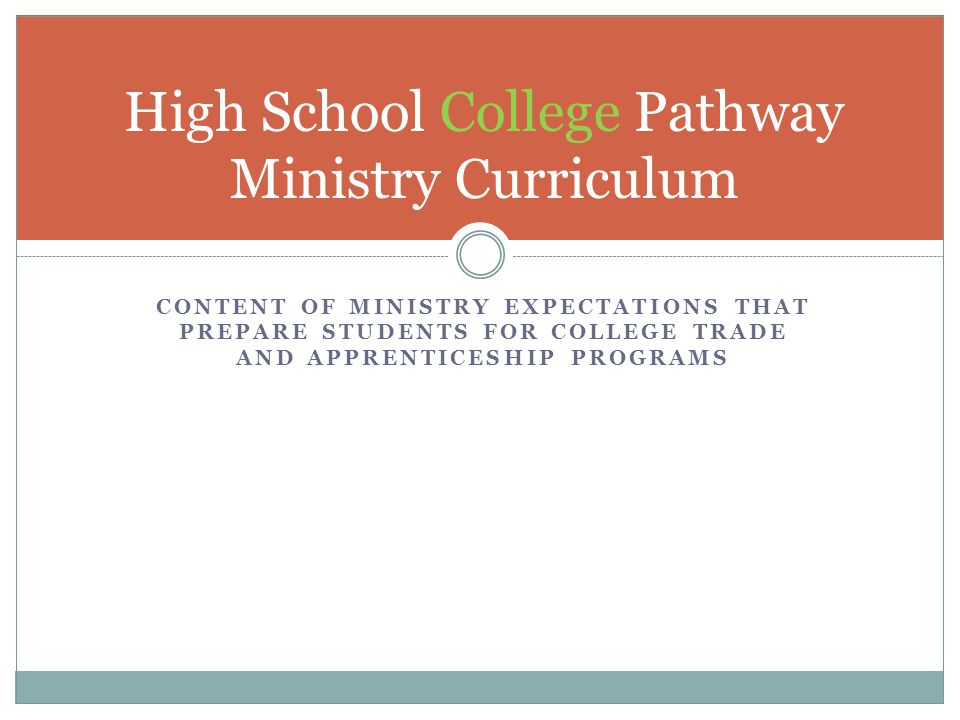 CONTENT OF MINISTRY EXPECTATIONS THAT PREPARE STUDENTS FOR COLLEGE TRADE AND APPRENTICESHIP PROGRAMS High School College Pathway Ministry Curriculum