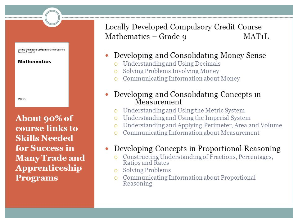 About 90% of course links to Skills Needed for Success in Many Trade and Apprenticeship Programs Locally Developed Compulsory Credit Course Mathematics – Grade 9 MAT1L Developing and Consolidating Money Sense  Understanding and Using Decimals  Solving Problems Involving Money  Communicating Information about Money Developing and Consolidating Concepts in Measurement  Understanding and Using the Metric System  Understanding and Using the Imperial System  Understanding and Applying Perimeter, Area and Volume  Communicating Information about Measurement Developing Concepts in Proportional Reasoning  Constructing Understanding of Fractions, Percentages, Ratios and Rates  Solving Problems  Communicating Information about Proportional Reasoning Locally Developed Compulsory Credit Courses Grades 9 and 10 Mathematics 2005